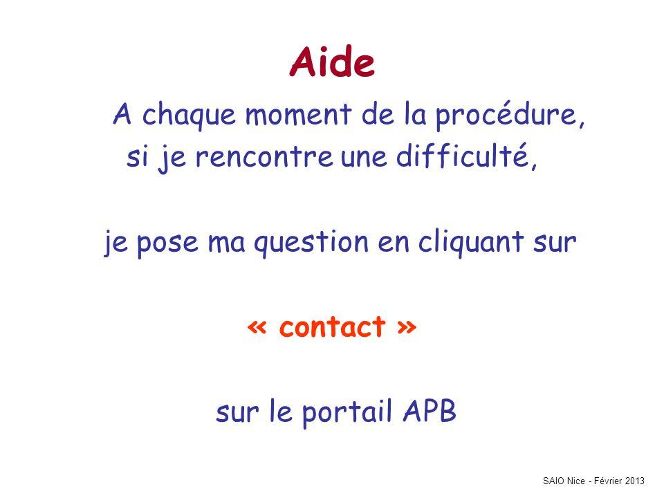 SAIO Nice - Février 2013 Aide A chaque moment de la procédure, si je rencontre une difficulté, j e pose ma question en cliquant sur « contact » sur le portail APB