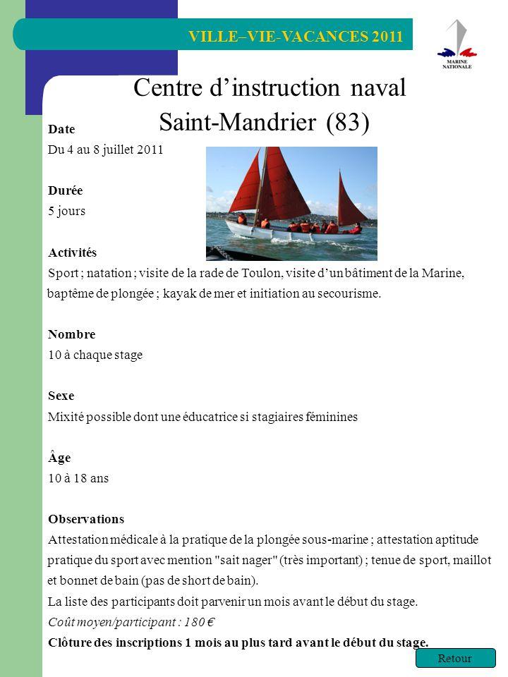 VILLE–VIE-VACANCES 2011 Retour Centre dinstruction naval Saint-Mandrier (83) Date Du 4 au 8 juillet 2011 Durée 5 jours Activités Sport ; natation ; visite de la rade de Toulon, visite dun bâtiment de la Marine, baptême de plongée ; kayak de mer et initiation au secourisme.
