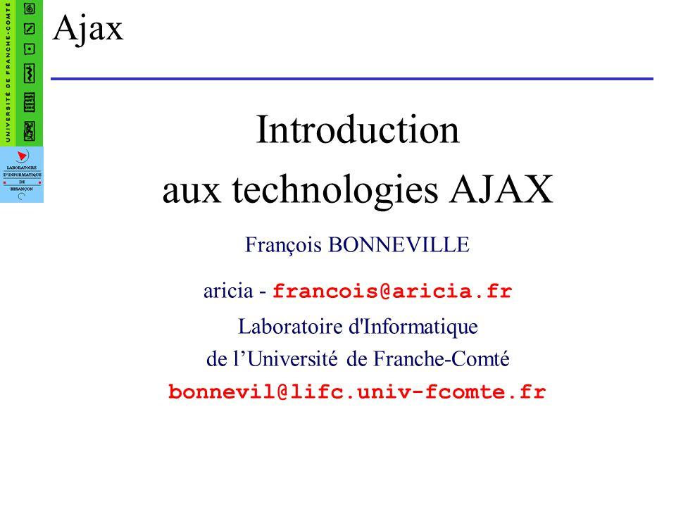 Ajax Introduction aux technologies AJAX François BONNEVILLE aricia - francois@aricia.fr Laboratoire d Informatique de lUniversité de Franche-Comté bonnevil@lifc.univ-fcomte.fr