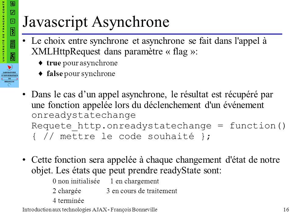Introduction aux technologies AJAX - François Bonneville16 Javascript Asynchrone Le choix entre synchrone et asynchrone se fait dans l appel à XMLHttpRequest dans paramètre « flag »: true pour asynchrone false pour synchrone Dans le cas dun appel asynchrone, le résultat est récupéré par une fonction appelée lors du déclenchement d un événement onreadystatechange Requete_http.onreadystatechange = function() { // mettre le code souhaité }; Cette fonction sera appelée à chaque changement d état de notre objet.