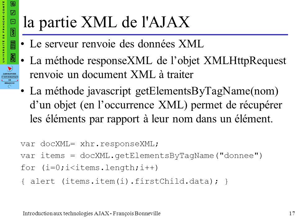 Introduction aux technologies AJAX - François Bonneville17 la partie XML de l AJAX Le serveur renvoie des données XML La méthode responseXML de lobjet XMLHttpRequest renvoie un document XML à traiter La méthode javascript getElementsByTagName(nom) dun objet (en loccurrence XML) permet de récupérer les éléments par rapport à leur nom dans un élément.