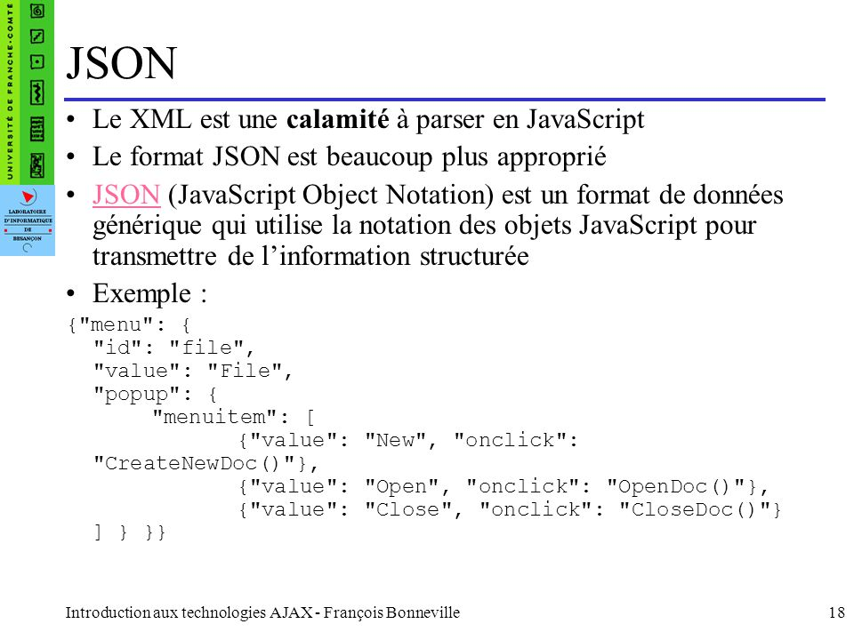 Introduction aux technologies AJAX - François Bonneville18 JSON Le XML est une calamité à parser en JavaScript Le format JSON est beaucoup plus approp