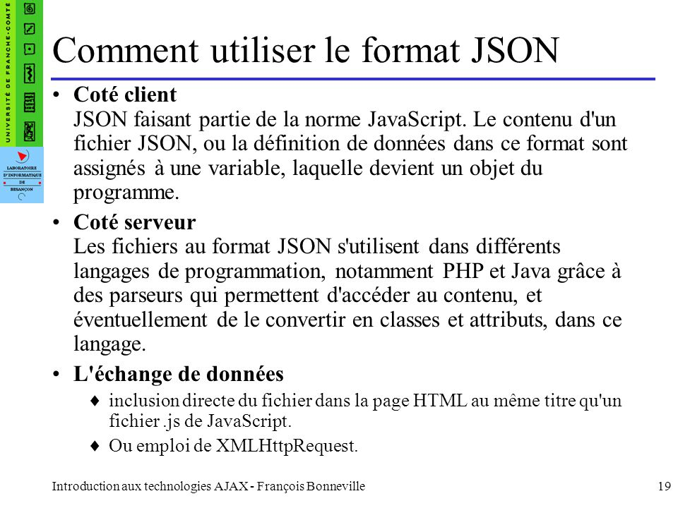Introduction aux technologies AJAX - François Bonneville19 Comment utiliser le format JSON Coté client JSON faisant partie de la norme JavaScript. Le