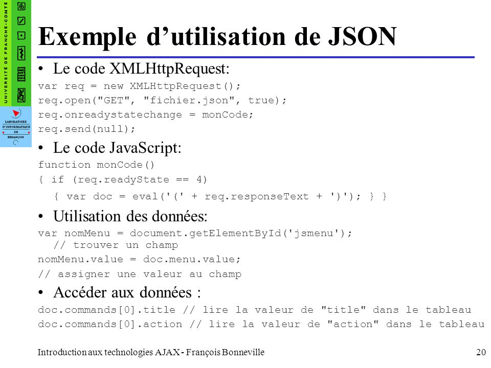 Introduction aux technologies AJAX - François Bonneville20 Exemple dutilisation de JSON Le code XMLHttpRequest: var req = new XMLHttpRequest(); req.op