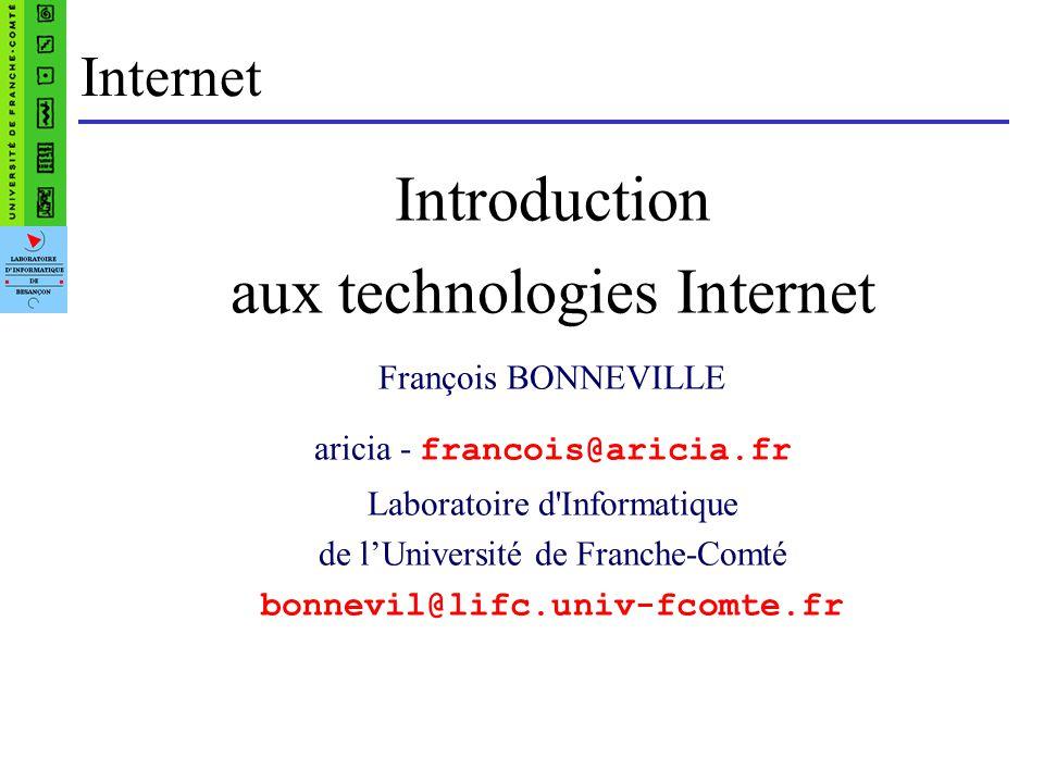 Internet Introduction aux technologies Internet François BONNEVILLE aricia - francois@aricia.fr Laboratoire d'Informatique de lUniversité de Franche-C