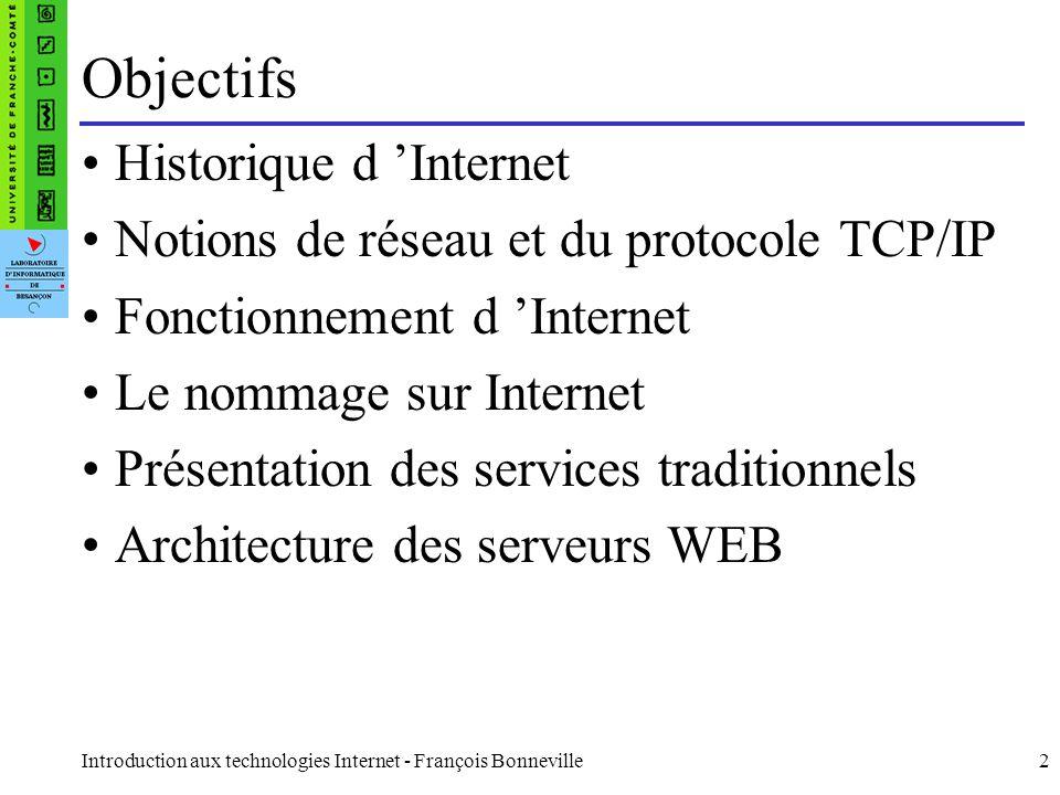Introduction aux technologies Internet - François Bonneville2 Objectifs Historique d Internet Notions de réseau et du protocole TCP/IP Fonctionnement