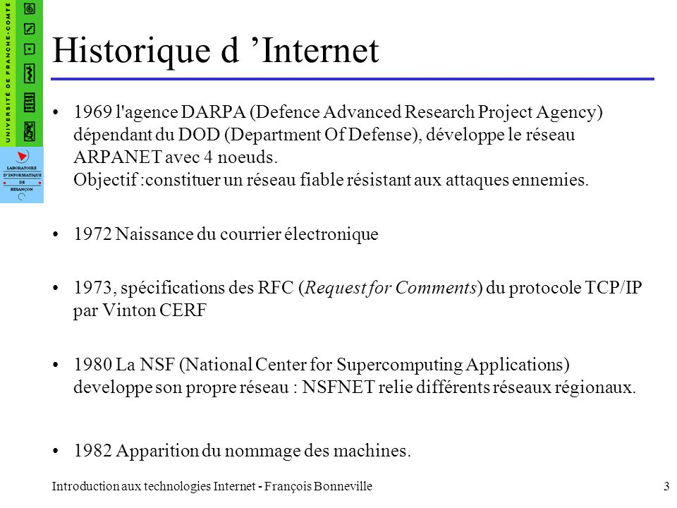 Introduction aux technologies Internet - François Bonneville3 Historique d Internet 1969 l'agence DARPA (Defence Advanced Research Project Agency) dép