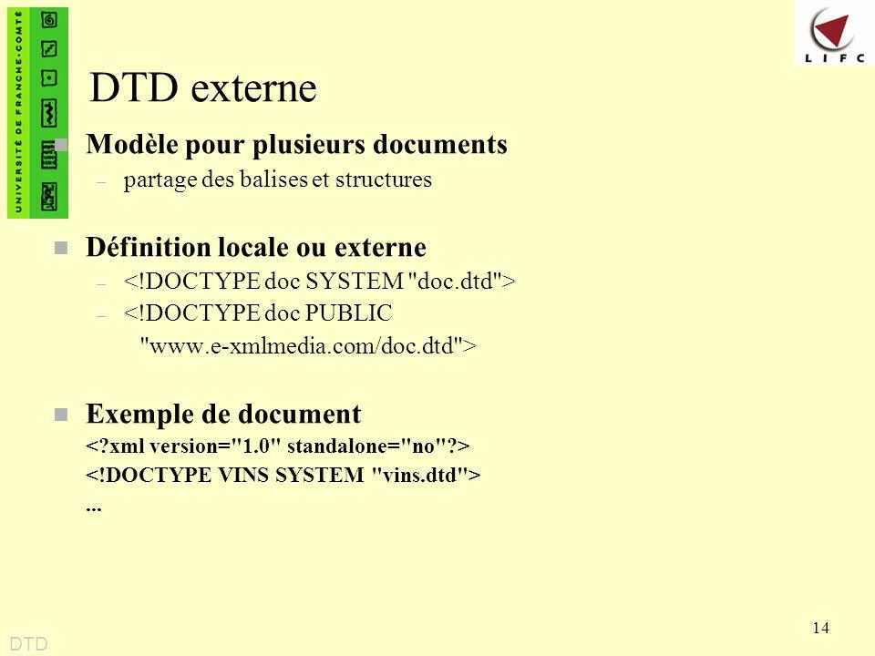 14 DTD externe n Modèle pour plusieurs documents – partage des balises et structures n Définition locale ou externe – – <!DOCTYPE doc PUBLIC