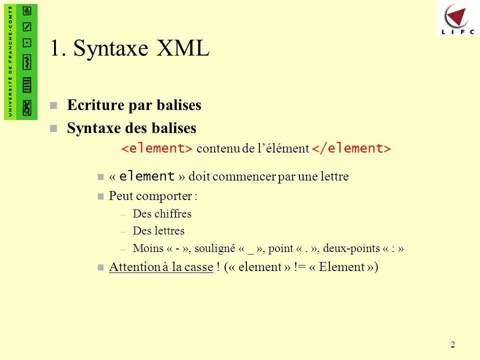 2 1. Syntaxe XML n Ecriture par balises n Syntaxe des balises contenu de lélément « element » doit commencer par une lettre n Peut comporter : – Des c