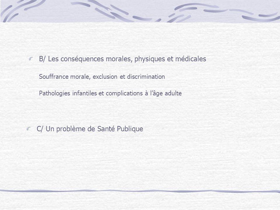 B/ Les conséquences morales, physiques et médicales Souffrance morale, exclusion et discrimination Pathologies infantiles et complications à lâge adul