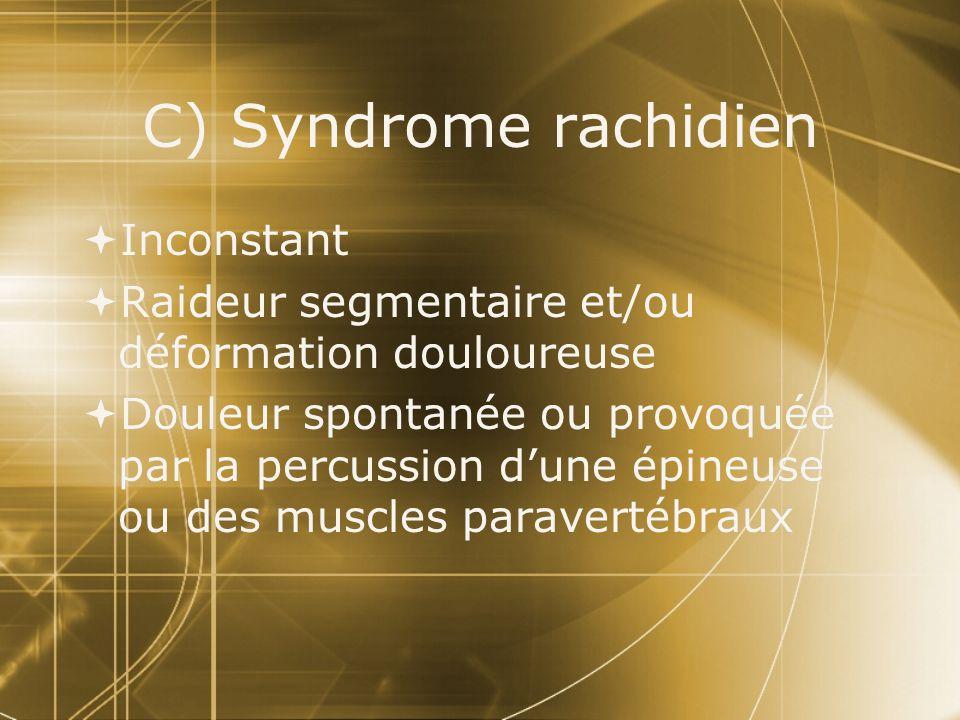 C) Syndrome rachidien Inconstant Raideur segmentaire et/ou déformation douloureuse Douleur spontanée ou provoquée par la percussion dune épineuse ou d