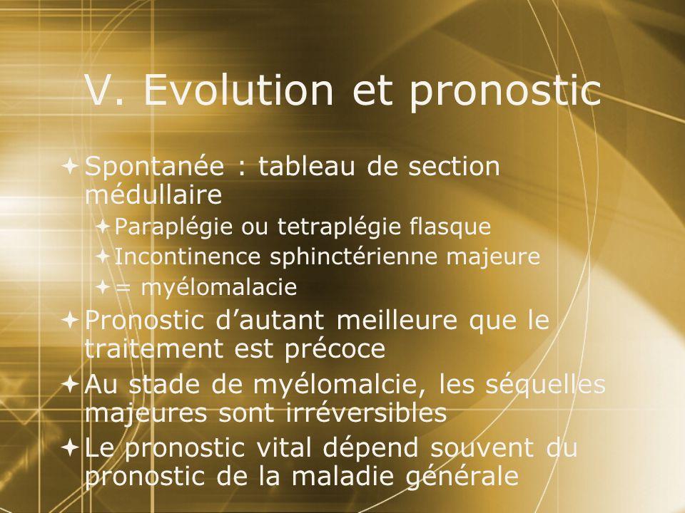 V. Evolution et pronostic Spontanée : tableau de section médullaire Paraplégie ou tetraplégie flasque Incontinence sphinctérienne majeure = myélomalac