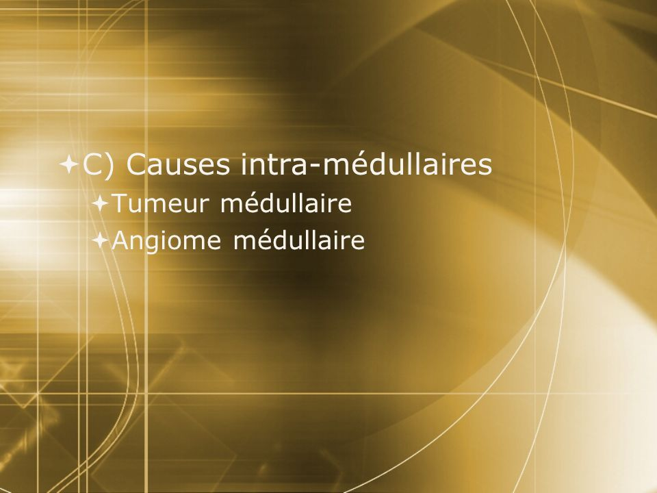 C) Causes intra-médullaires Tumeur médullaire Angiome médullaire C) Causes intra-médullaires Tumeur médullaire Angiome médullaire