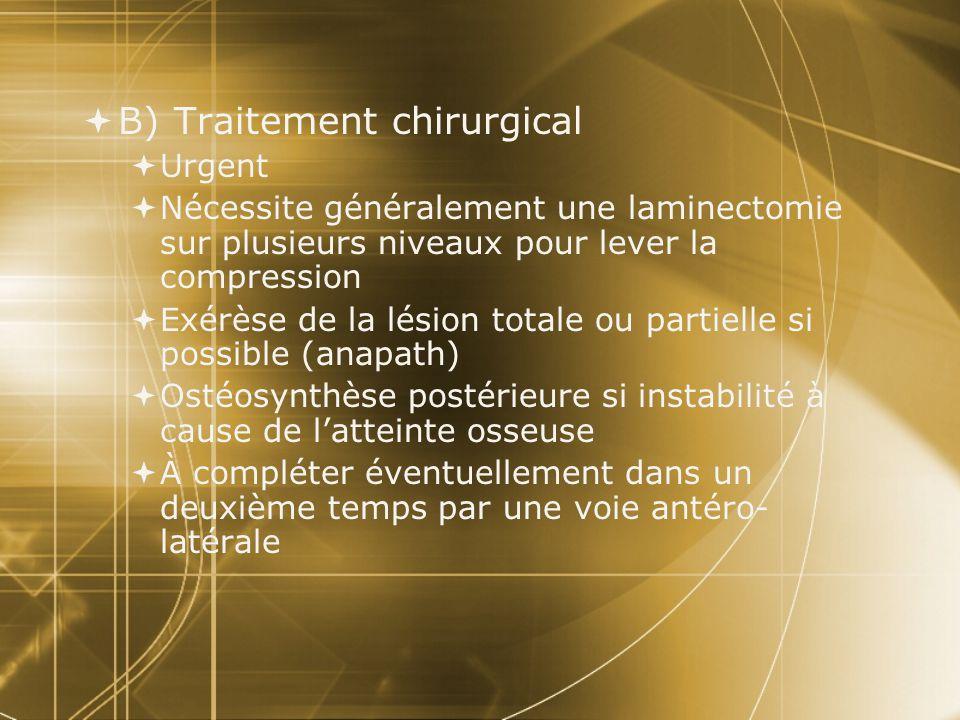 B) Traitement chirurgical Urgent Nécessite généralement une laminectomie sur plusieurs niveaux pour lever la compression Exérèse de la lésion totale o