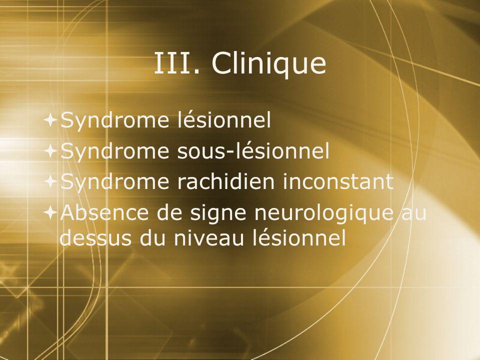 III. Clinique Syndrome lésionnel Syndrome sous-lésionnel Syndrome rachidien inconstant Absence de signe neurologique au dessus du niveau lésionnel Syn