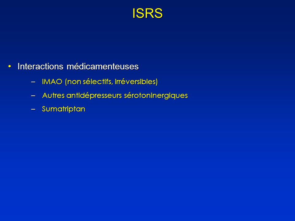 ISRS Interactions médicamenteusesInteractions médicamenteuses –IMAO (non sélectifs, irréversibles) –Autres antidépresseurs sérotoninergiques –Sumatriptan