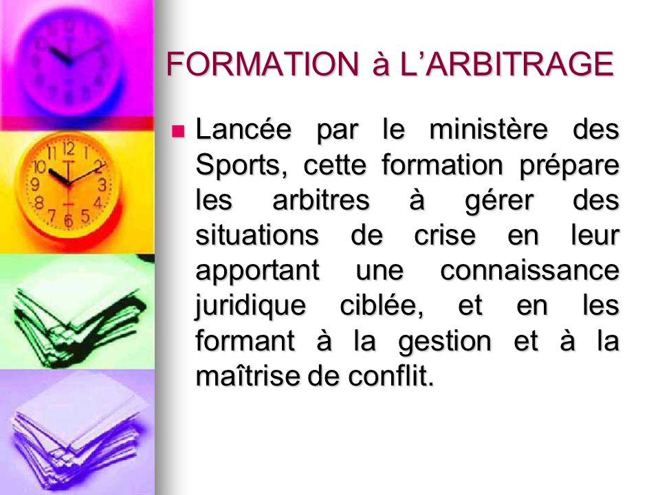FORMATION à LARBITRAGE Lancée par le ministère des Sports, cette formation prépare les arbitres à gérer des situations de crise en leur apportant une