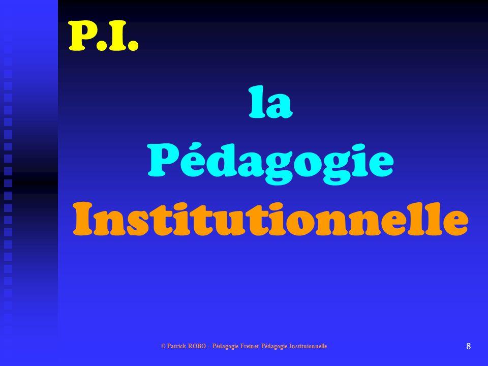 © Patrick ROBO - Pédagogie Freinet Pédagogie Instituionnelle 7 P.F. P.I.