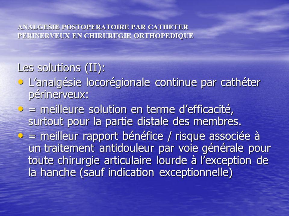 ANALGESIE POSTOPERATOIRE PAR CATHETER PERINERVEUX EN CHIRURUGIE ORTHOPEDIQUE Les solutions (II): Lanalgésie locorégionale continue par cathéter périne