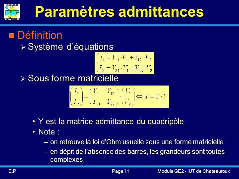 Page 11E.PModule GE2 - IUT de Chateauroux Paramètres admittances Définition Système déquations Système déquations Sous forme matricielle Sous forme matricielle Y est la matrice admittance du quadripôleY est la matrice admittance du quadripôle Note :Note : –on retrouve la loi dOhm usuelle sous une forme matricielle –en dépit de labsence des barres, les grandeurs sont toutes complexes