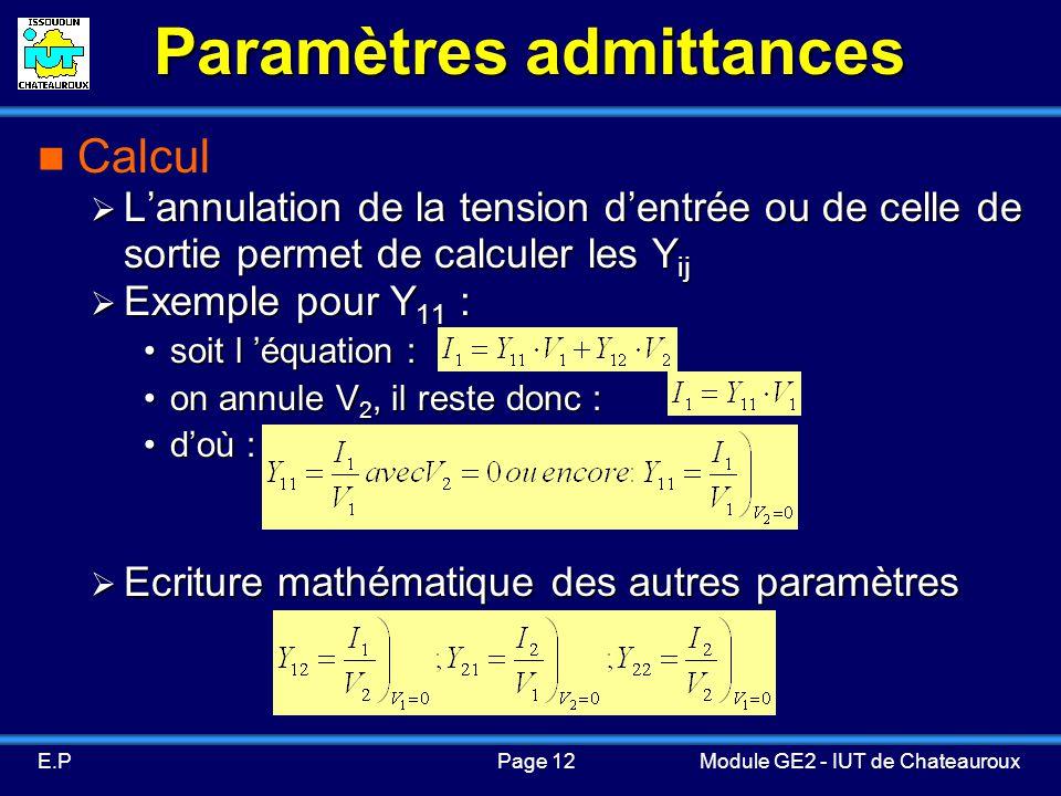 Page 12E.PModule GE2 - IUT de Chateauroux Paramètres admittances Calcul Lannulation de la tension dentrée ou de celle de sortie permet de calculer les Y ij Lannulation de la tension dentrée ou de celle de sortie permet de calculer les Y ij Exemple pour Y 11 : Exemple pour Y 11 : soit l équation :soit l équation : on annule V 2, il reste donc :on annule V 2, il reste donc : doù :doù : Ecriture mathématique des autres paramètres Ecriture mathématique des autres paramètres
