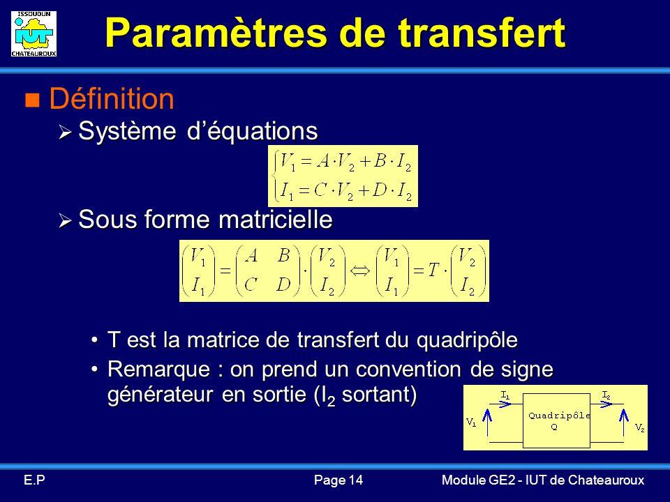 Page 14E.PModule GE2 - IUT de Chateauroux Paramètres de transfert Définition Système déquations Système déquations Sous forme matricielle Sous forme matricielle T est la matrice de transfert du quadripôleT est la matrice de transfert du quadripôle Remarque : on prend un convention de signe générateur en sortie (I 2 sortant)Remarque : on prend un convention de signe générateur en sortie (I 2 sortant)