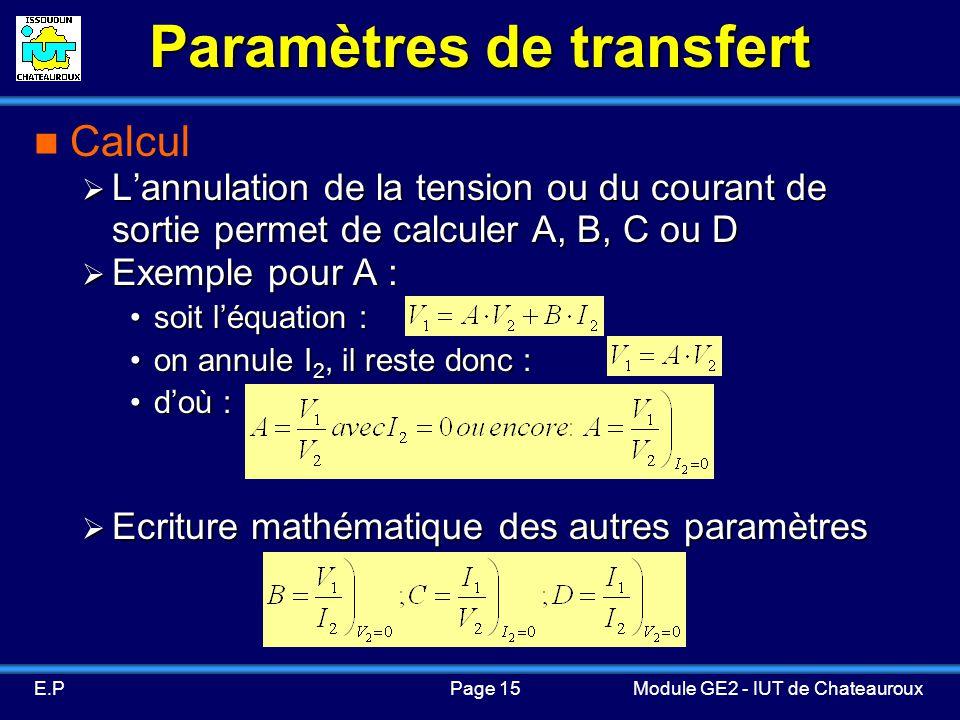 Page 15E.PModule GE2 - IUT de Chateauroux Paramètres de transfert Calcul Lannulation de la tension ou du courant de sortie permet de calculer A, B, C ou D Lannulation de la tension ou du courant de sortie permet de calculer A, B, C ou D Exemple pour A : Exemple pour A : soit léquation :soit léquation : on annule I 2, il reste donc :on annule I 2, il reste donc : doù :doù : Ecriture mathématique des autres paramètres Ecriture mathématique des autres paramètres