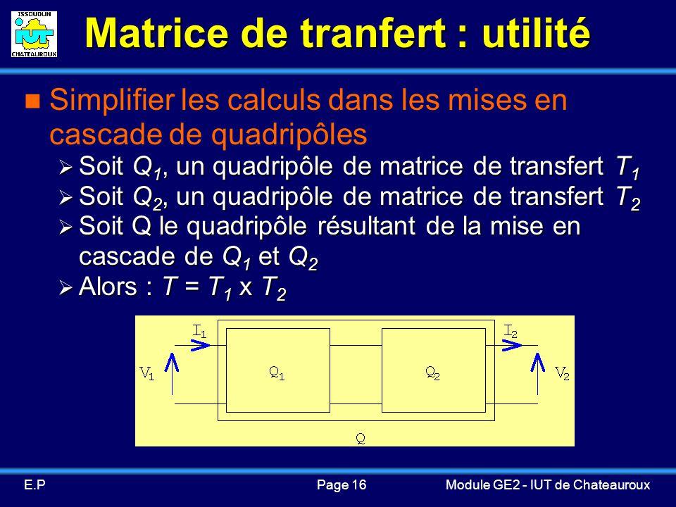 Page 16E.PModule GE2 - IUT de Chateauroux Matrice de tranfert : utilité Simplifier les calculs dans les mises en cascade de quadripôles Soit Q 1, un quadripôle de matrice de transfert T 1 Soit Q 1, un quadripôle de matrice de transfert T 1 Soit Q 2, un quadripôle de matrice de transfert T 2 Soit Q 2, un quadripôle de matrice de transfert T 2 Soit Q le quadripôle résultant de la mise en cascade de Q 1 et Q 2 Soit Q le quadripôle résultant de la mise en cascade de Q 1 et Q 2 Alors : T = T 1 x T 2 Alors : T = T 1 x T 2