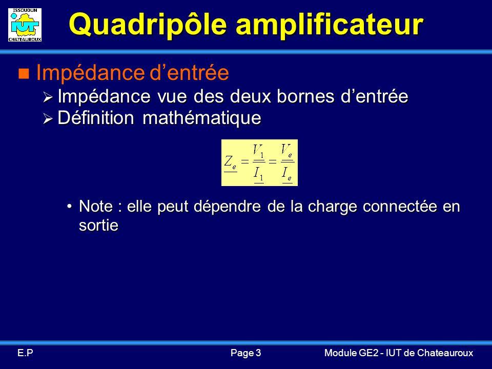 Page 3E.PModule GE2 - IUT de Chateauroux Quadripôle amplificateur Impédance dentrée Impédance vue des deux bornes dentrée Impédance vue des deux bornes dentrée Définition mathématique Définition mathématique Note : elle peut dépendre de la charge connectée en sortieNote : elle peut dépendre de la charge connectée en sortie