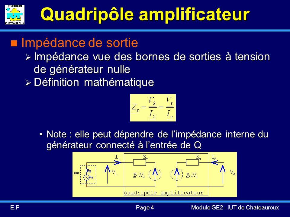 Page 4E.PModule GE2 - IUT de Chateauroux Quadripôle amplificateur Impédance de sortie Impédance vue des bornes de sorties à tension de générateur nulle Impédance vue des bornes de sorties à tension de générateur nulle Définition mathématique Définition mathématique Note : elle peut dépendre de limpédance interne du générateur connecté à lentrée de QNote : elle peut dépendre de limpédance interne du générateur connecté à lentrée de Q