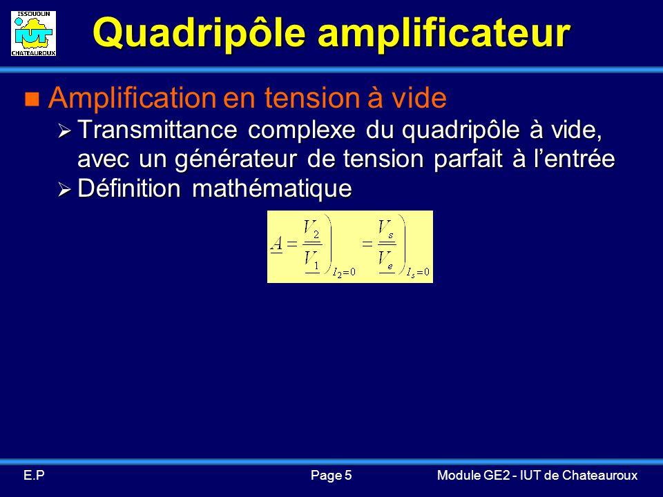Page 5E.PModule GE2 - IUT de Chateauroux Quadripôle amplificateur Amplification en tension à vide Transmittance complexe du quadripôle à vide, avec un générateur de tension parfait à lentrée Transmittance complexe du quadripôle à vide, avec un générateur de tension parfait à lentrée Définition mathématique Définition mathématique