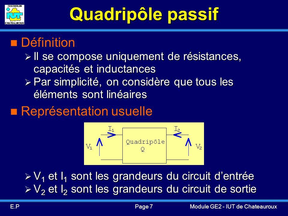 Page 7E.PModule GE2 - IUT de Chateauroux Quadripôle passif Définition Il se compose uniquement de résistances, capacités et inductances Il se compose uniquement de résistances, capacités et inductances Par simplicité, on considère que tous les éléments sont linéaires Par simplicité, on considère que tous les éléments sont linéaires Représentation usuelle V 1 et I 1 sont les grandeurs du circuit dentrée V 1 et I 1 sont les grandeurs du circuit dentrée V 2 et I 2 sont les grandeurs du circuit de sortie V 2 et I 2 sont les grandeurs du circuit de sortie