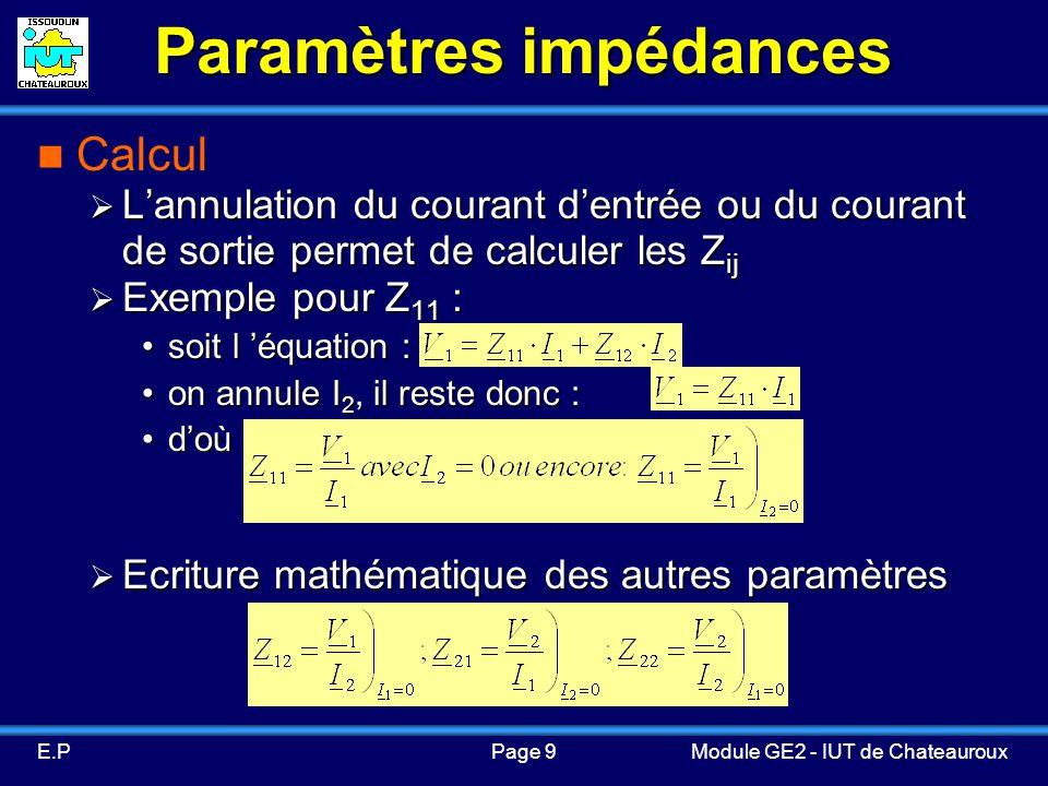 Page 9E.PModule GE2 - IUT de Chateauroux Paramètres impédances Calcul Lannulation du courant dentrée ou du courant de sortie permet de calculer les Z ij Lannulation du courant dentrée ou du courant de sortie permet de calculer les Z ij Exemple pour Z 11 : Exemple pour Z 11 : soit l équation :soit l équation : on annule I 2, il reste donc :on annule I 2, il reste donc : doù :doù : Ecriture mathématique des autres paramètres Ecriture mathématique des autres paramètres