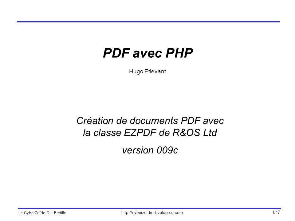 http://cyberzoide.developpez.com Le CyberZoïde Qui Frétille 2/47 La bibliothèque EZPDF Lorganisation R&OS Ltd a développé une bibliothèque gratuite pour la création à la volée de documents PDF avec le langage PHP.