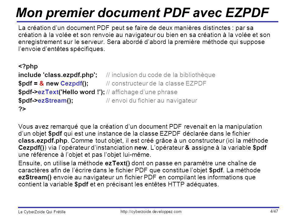 http://cyberzoide.developpez.com Le CyberZoïde Qui Frétille 25/47 Tableaux (II) Exemple 2 : $data = array( array(Marque => Renault, Modèle => Clio, Pays => France), array(Marque => Fiat, Modèle => Punto, Pays => Italie), ); $cols = array(Pays => Pays dorigine, Marque => Entreprise); $title = Liste des constructeurs; $pdf->ezTable($data, $cols, $title); Dans cet exemple, on change lordre des colonnes et on renomme les titres de colonnes grâce au tableau associatif $cols dont les clés doivent êtres les mêmes que celles de $data.