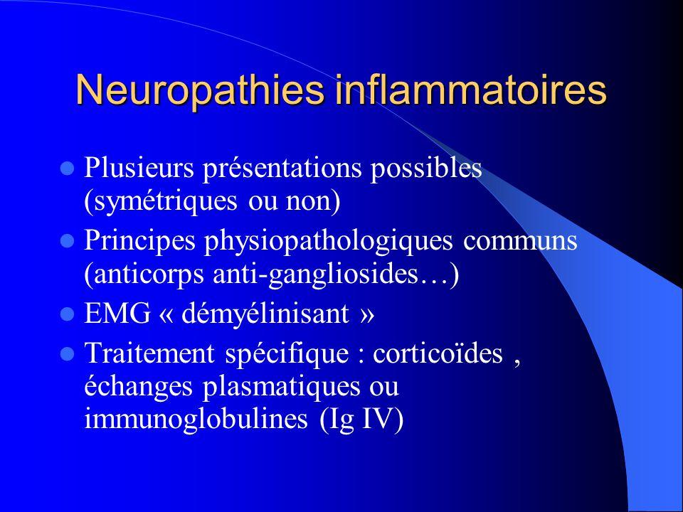 Neuropathies inflammatoires Plusieurs présentations possibles (symétriques ou non) Principes physiopathologiques communs (anticorps anti-gangliosides…