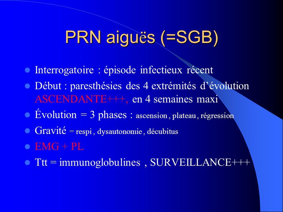 PRN aigu ë s (=SGB) Interrogatoire : épisode infectieux récent Début : paresthésies des 4 extrémités dévolution ASCENDANTE+++, en 4 semaines maxi Évol