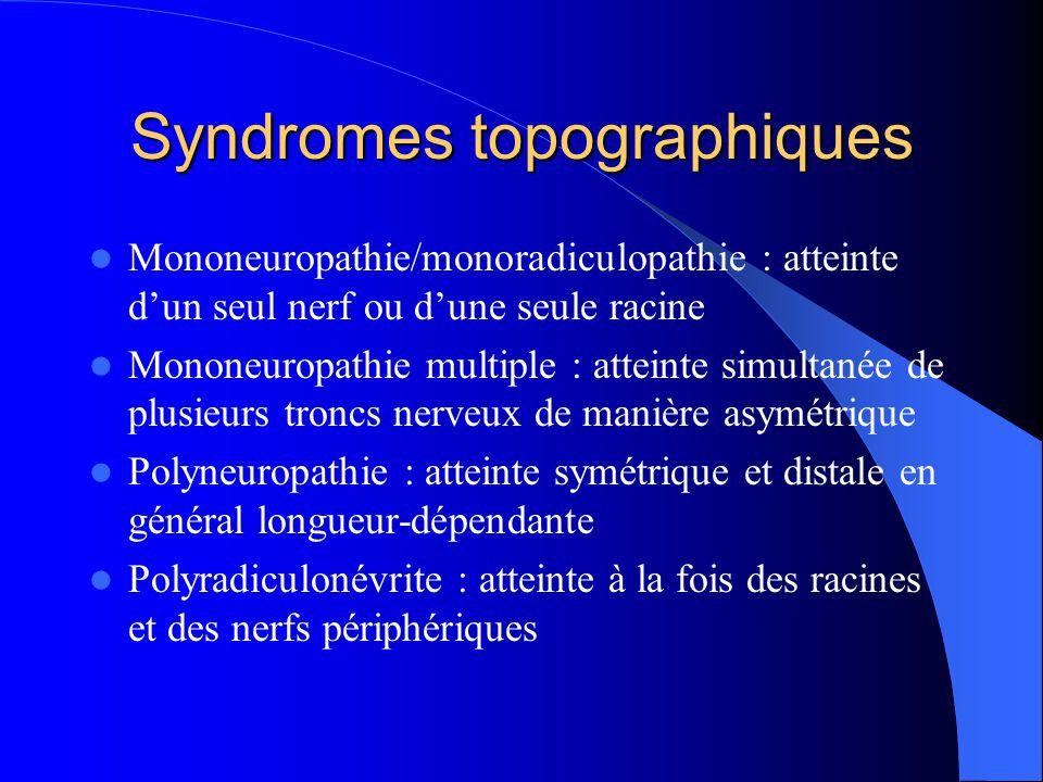 Syndromes topographiques Mononeuropathie/monoradiculopathie : atteinte dun seul nerf ou dune seule racine Mononeuropathie multiple : atteinte simultan