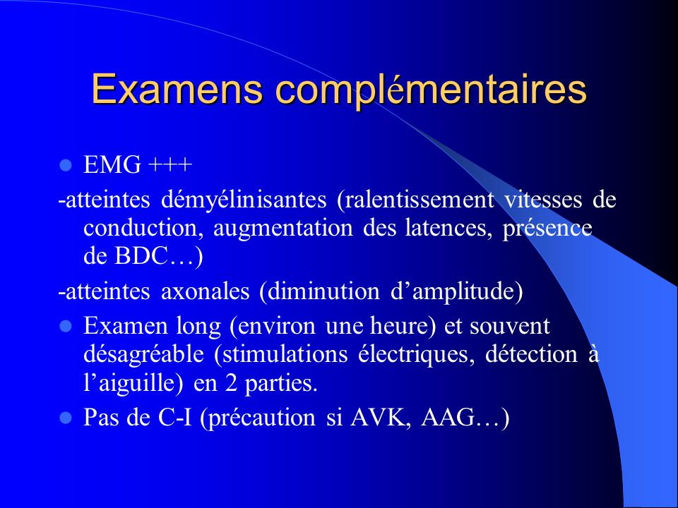 Examens compl é mentaires EMG +++ -atteintes démyélinisantes (ralentissement vitesses de conduction, augmentation des latences, présence de BDC…) -att