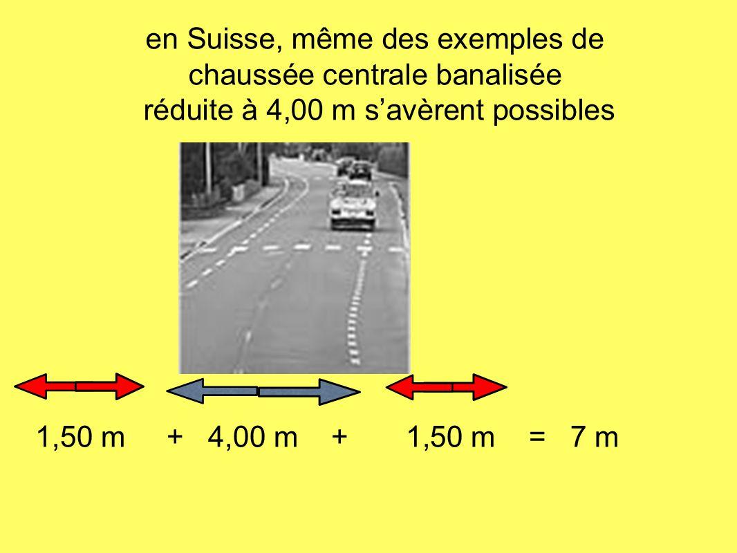 1,50 m + 4,00 m + 1,50 m = 7 m en Suisse, même des exemples de chaussée centrale banalisée réduite à 4,00 m savèrent possibles