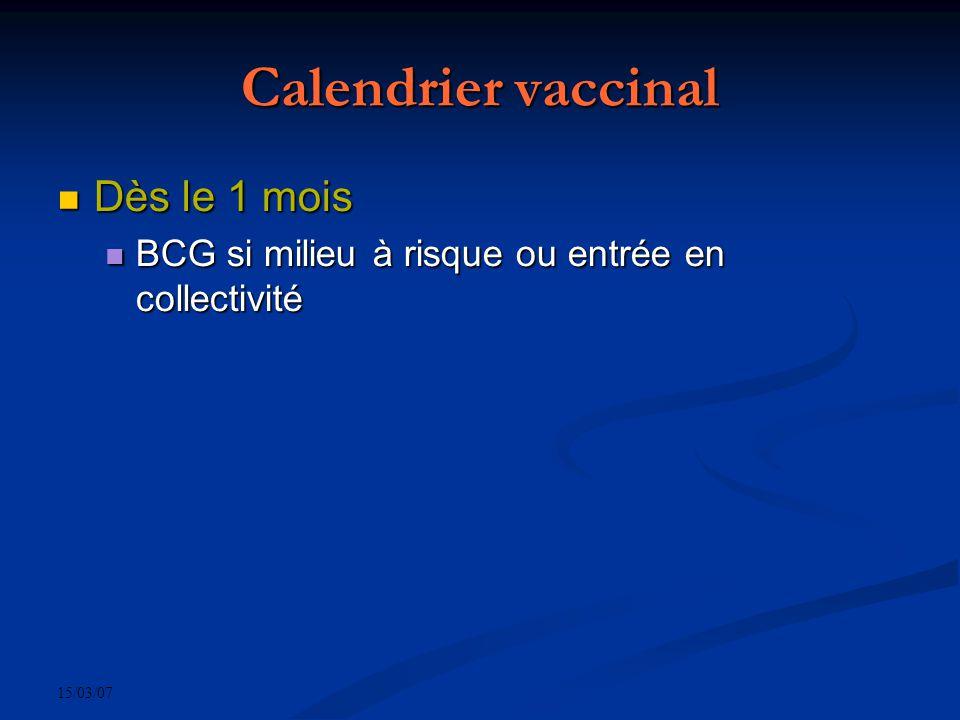 15/03/07 Calendrier vaccinal Dès le 1 mois Dès le 1 mois BCG si milieu à risque ou entrée en collectivité BCG si milieu à risque ou entrée en collectivité