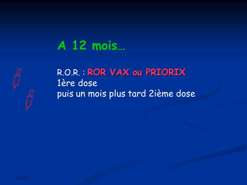 15/03/07 A 12 mois… ROR VAX ou PRIORIX R.O.R. : ROR VAX ou PRIORIX 1ère dose puis un mois plus tard 2ième dose