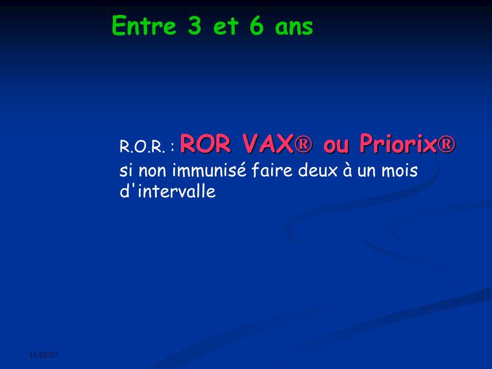 15/03/07 Entre 3 et 6 ans ROR VAX ® ou Priorix ® R.O.R. : ROR VAX ® ou Priorix ® si non immunisé faire deux à un mois d'intervalle