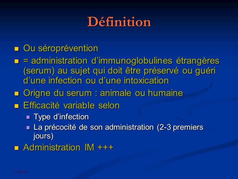 15/03/07 Définition Ou séroprévention Ou séroprévention = administration dimmunoglobulines étrangères (serum) au sujet qui doit être préservé ou guéri