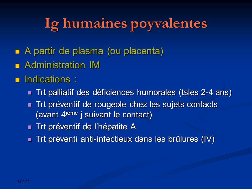 15/03/07 Ig humaines poyvalentes A partir de plasma (ou placenta) A partir de plasma (ou placenta) Administration IM Administration IM Indications : I