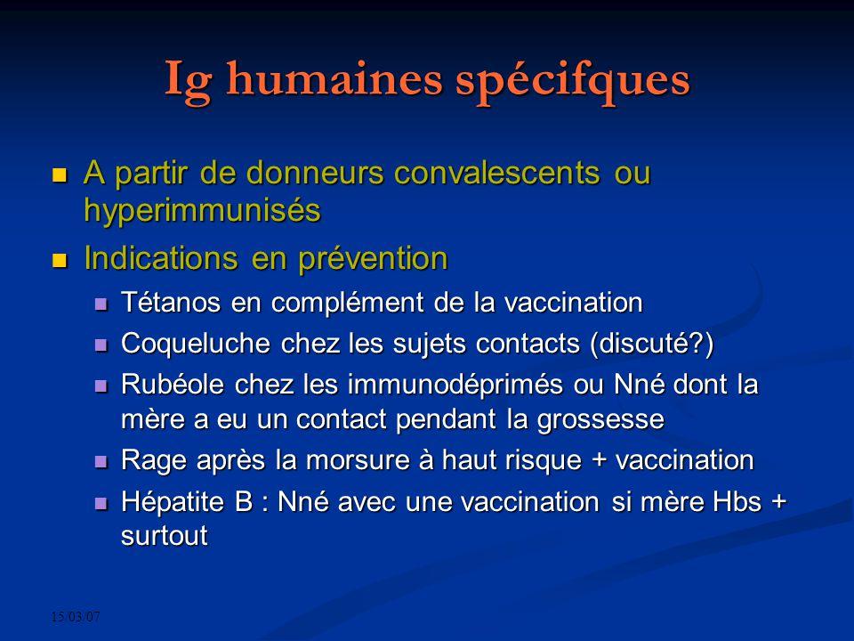 15/03/07 Ig humaines spécifques A partir de donneurs convalescents ou hyperimmunisés A partir de donneurs convalescents ou hyperimmunisés Indications