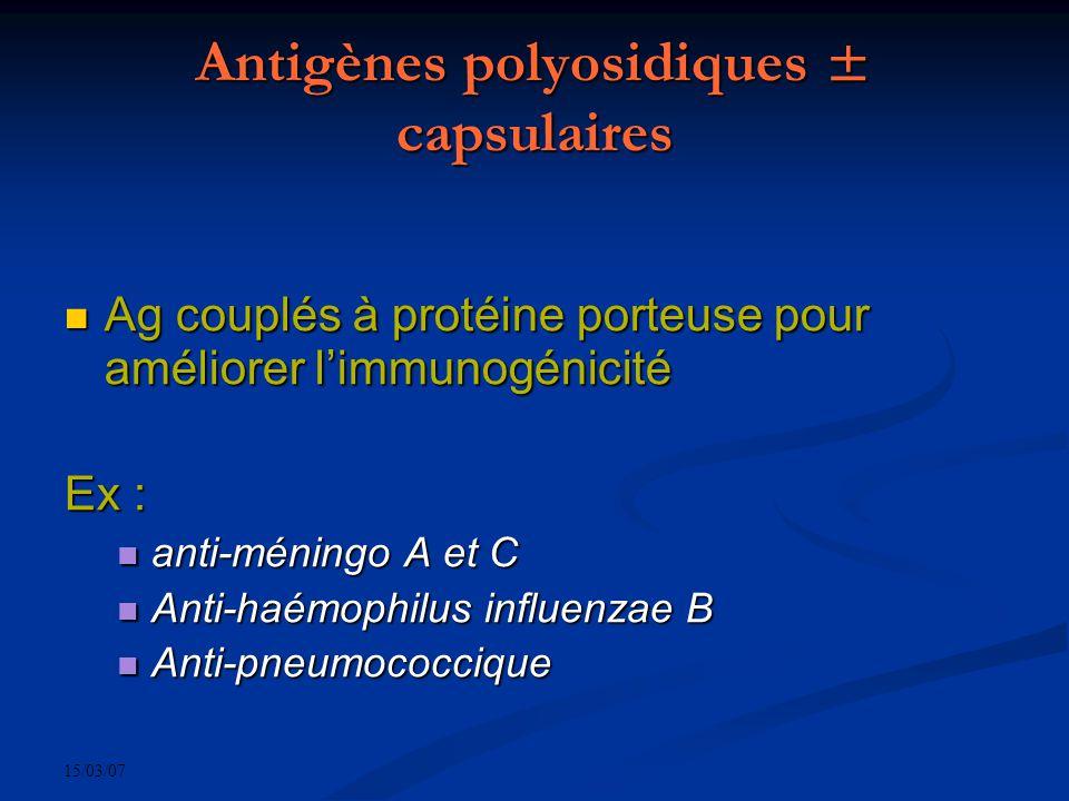 15/03/07 Antigènes polyosidiques ± capsulaires Ag couplés à protéine porteuse pour améliorer limmunogénicité Ag couplés à protéine porteuse pour améliorer limmunogénicité Ex : anti-méningo A et C anti-méningo A et C Anti-haémophilus influenzae B Anti-haémophilus influenzae B Anti-pneumococcique Anti-pneumococcique