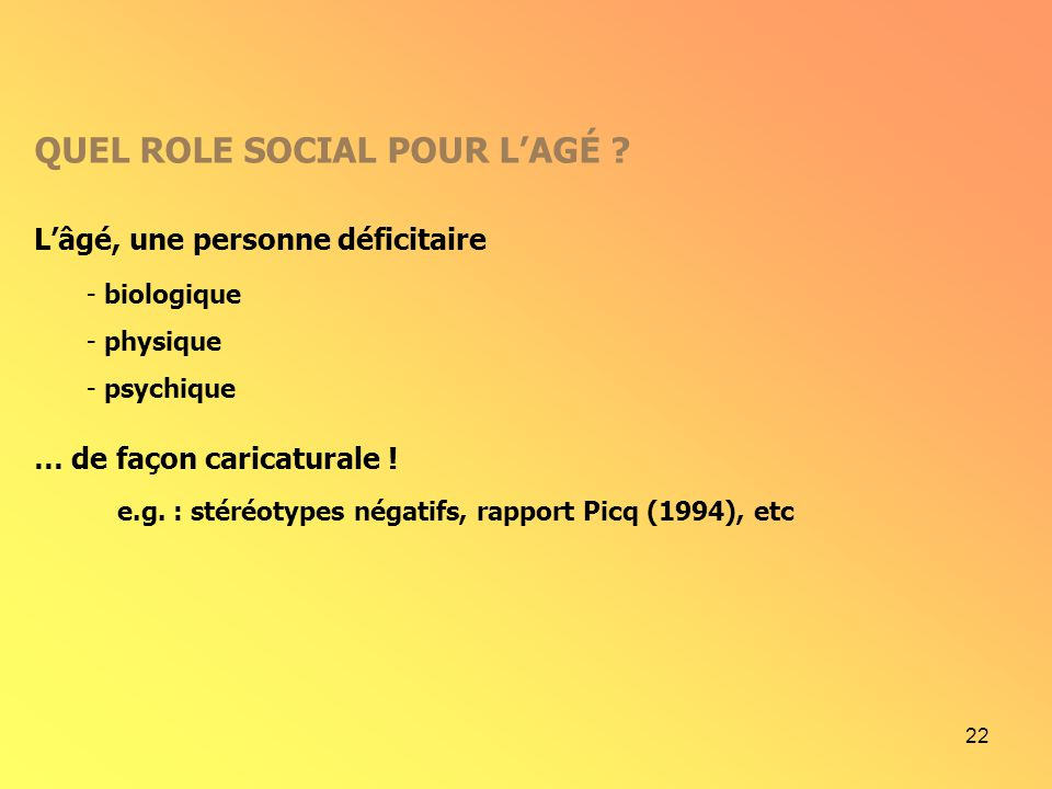 22 Lâgé, une personne déficitaire QUEL ROLE SOCIAL POUR LAGÉ ? - biologique - physique - psychique … de façon caricaturale ! e.g. : stéréotypes négati