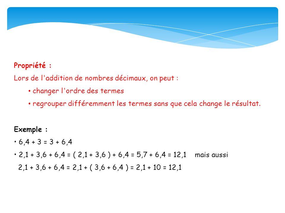 Propriété : Lors de l addition de nombres décimaux, on peut : changer l ordre des termes regrouper différemment les termes sans que cela change le résultat.