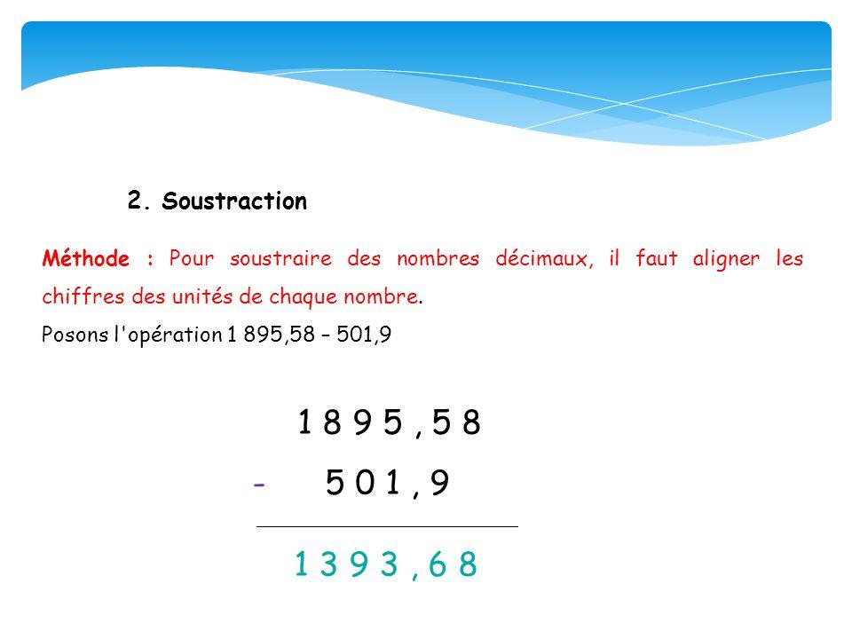 2. Soustraction Méthode : Pour soustraire des nombres décimaux, il faut aligner les chiffres des unités de chaque nombre. Posons l'opération 1 895,58